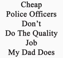 Cheap Police Officers Don't Do The Quality Job My Dad Does by supernova23