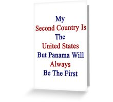My Second Country Is The United States But Panama Will Always Be The First Greeting Card