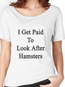 I Get Paid To Look After Hamsters Women's Relaxed Fit T-Shirt