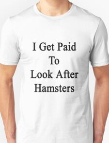 I Get Paid To Look After Hamsters Unisex T-Shirt