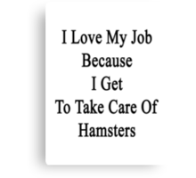 I Love My Job Because I Get To Take Care Of Hamsters  Canvas Print