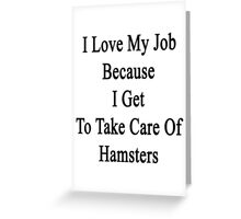 I Love My Job Because I Get To Take Care Of Hamsters  Greeting Card