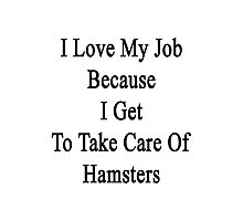 I Love My Job Because I Get To Take Care Of Hamsters  Photographic Print