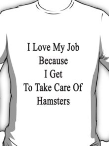 I Love My Job Because I Get To Take Care Of Hamsters  T-Shirt