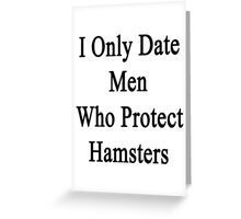 I Only Date Men Who Protect Hamsters  Greeting Card