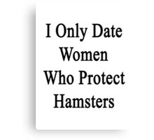 I Only Date Women Who Protect Hamsters  Canvas Print