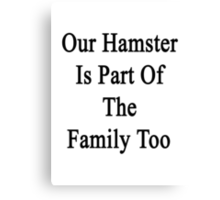 Our Hamster Is Part Of The Family Too Canvas Print