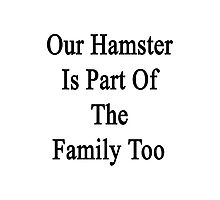 Our Hamster Is Part Of The Family Too Photographic Print