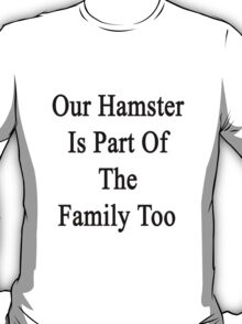 Our Hamster Is Part Of The Family Too T-Shirt