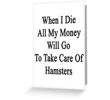 When I Die All My Money Will Go To Take Care Of Hamsters  Greeting Card