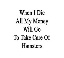 When I Die All My Money Will Go To Take Care Of Hamsters  Photographic Print
