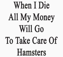 When I Die All My Money Will Go To Take Care Of Hamsters  by supernova23