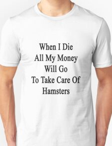 When I Die All My Money Will Go To Take Care Of Hamsters  Unisex T-Shirt
