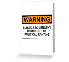 WARNING: SUBJECT TO LENGTHY OUTBURSTS OF POLITICAL RANTING Greeting Card