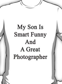 My Son Is Smart Funny And A Great Photographer T-Shirt