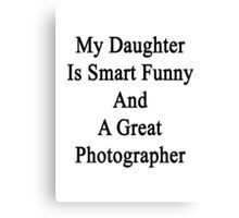 My Daughter Is Smart Funny And A Great Photographer Canvas Print