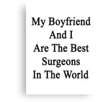 My Boyfriend And I Are The Best Surgeons In The World  Canvas Print