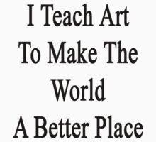 I Teach Art To Make The World A Better Place  by supernova23