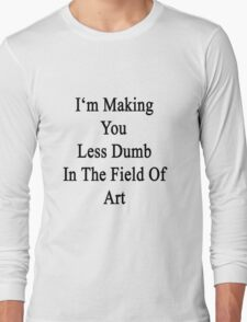 I'm Making You Less Dumb In The Field Of Art  Long Sleeve T-Shirt
