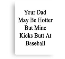 Your Dad May Be Hotter But Mine Kicks Butt At Baseball Canvas Print