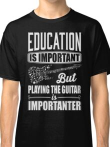 Education is important but playing the guitar is importanter Classic T-Shirt