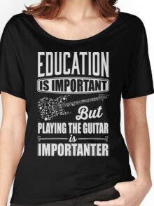 Education is important but playing the guitar is importanter Women's Relaxed Fit T-Shirt