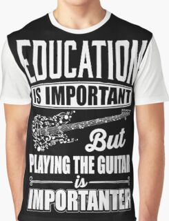 Education is important but playing the guitar is importanter Graphic T-Shirt