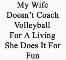 My Wife Doesn't Coach Volleyball For A Living She Does It For Fun by supernova23