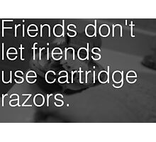 Friends Don't Let Friends Use Cartridge Razors Photographic Print