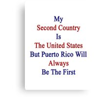 My Second Country Is The United States But Puerto Rico Will Always Be The First Canvas Print
