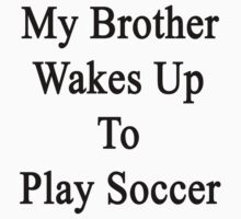 My Brother Wakes Up To Play Soccer  by supernova23
