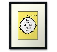 Life Would be Rather Dull Without You Framed Print