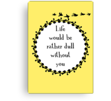 Life Would be Rather Dull Without You Canvas Print