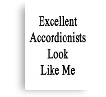 Excellent Accordionists Look Like Me Canvas Print