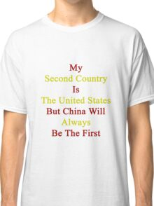 My Second Country Is The United States But China Will Always Be The First Classic T-Shirt
