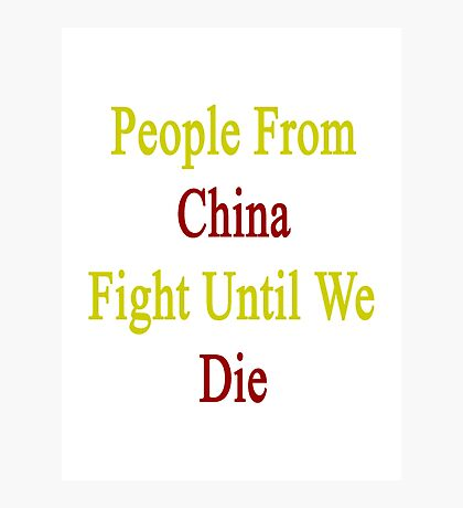 People From China Fight Until We Die  Photographic Print