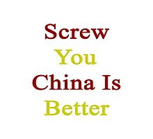 Screw You China Is Better  Photographic Print