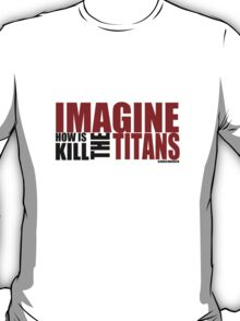 Imagine how is kill the Titans T-Shirt