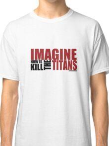 Imagine how is kill the Titans Classic T-Shirt
