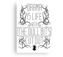 Drama is life with the dull bits cut out Canvas Print