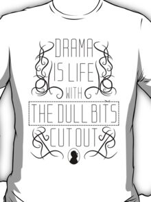 Drama is life with the dull bits cut out T-Shirt