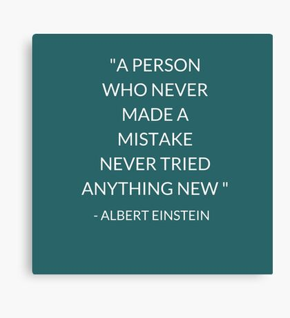 """""""A PERSON  WHO NEVER  MADE A  MISTAKE  NEVER TRIED ANYTHING NEW """"  Canvas Print"""