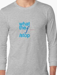 What the f stop Long Sleeve T-Shirt