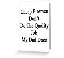 Cheap Firemen Don't Do The Quality Job My Dad Does  Greeting Card