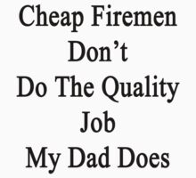Cheap Firemen Don't Do The Quality Job My Dad Does  by supernova23