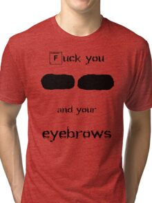 F you and your eyebrows Tri-blend T-Shirt