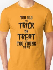 Too Old to Trick or Treat, Too Young to Die (Black) T-Shirt