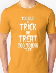 Too Old to Trick or Treat, Too Young to Die (White) T-Shirt
