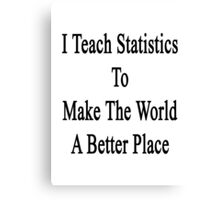 I Teach Statistics To Make The World A Better Place Canvas Print