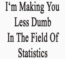 I'm Making You Less Dumb In The Field Of Statistics  by supernova23